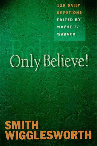 Only Believe!: Selected Inspirational Readings, by Smith Wigglesworth, Wayne E. Warner