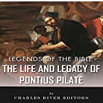 Legends of the Bible: The Life and Legacy of Pontius Pilate |  Charles River Editors