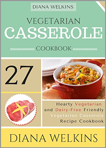 Vegetarian Casserole Cookbook: Hearty Vegetarian and Dairy-Free Friendly  Casserole Recipe Cookbook by Diana Welkins