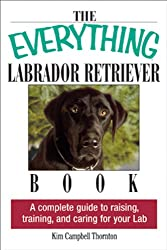 The Everything Labrador Retriever Book- A Complete Guide to Raising, Training, and Caring for Your Lab (Everything)