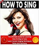 How To Sing: The Ultimate Guide for Learning How To Sing in Tune. Learn Correct Singing Techniques, Notes and Harmony