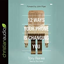 12 Ways Your Phone Is Changing You | Livre audio Auteur(s) : Tony Reinke Narrateur(s) : Tom Parks