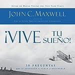 ¡Vive tu sueño! [Live your dream! ]: 10 preguntas que te ayudarán a verlo y obtenerlo [10 questions to help you see and get it] | John C. Maxwell