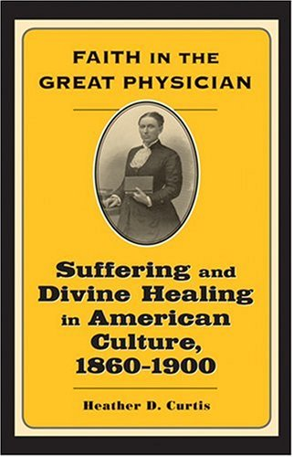 Faith in the Great Physician: Suffering and Divine Healing in American Culture, 1860-1900 (Lived Religions)