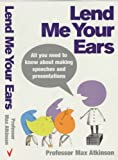 Lend Me Your Ears: All you need to know about making speeches and presentations