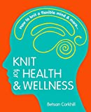 Knit for Health & Wellness: How to knit a flexible mind and more...