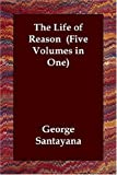 The Life of Reason (Five Volumes in One): 1-5