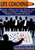 Life Coaching: Become a Proficient Life Coach and Make an Impact to People with Powerful Leaderships Skills (Life Coaching, life coaching training, life coaching books)