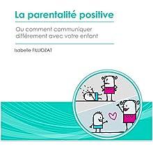 La parentalité positive ou comment communiquer différemment avec votre enfant | Livre audio Auteur(s) : Isabelle Filliozat Narrateur(s) : Isabelle Filliozat