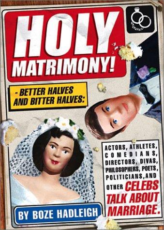 Holy Matrimony! Better Halves and Bitter Halves: Actors,Athletes,Comedians,Directors, Divas,Philosophers,Poets,Politicians PDF