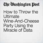 How to Throw the Ultimate Wine-And-Cheese Party Using the Miracle of Data | Christopher Ingraham