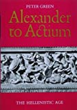 Alexander to Actium: The Hellenistic Age (0500277281) by Green, Peter