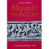 Alexander to Actium: The Hellenistic Age ~ Peter Green