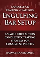 Candlestick Trading Strategies: Engulfing Bar Setup: A Simple Price Action Candlestick Trading Strategy for Consistent Profits (English Edition)