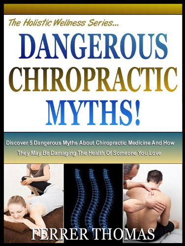 DANGEROUS CHIROPRACTIC MYTHS: Discover 5 Dangerous Myths About Chiropractic Medicine And How They May Be Damaging The Health Of Someone You Love (The Holistic Wellness Series Book 4)