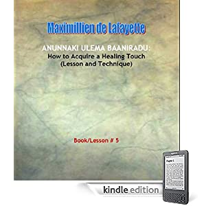 Anunnaki Ulema Baaniradu: How to Acquire a Healing Touch (Lesson and Technique) Book/Lesson #5 (Lessons And Instructions On How To Acquire Anunnaki Ulema )