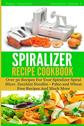 The Spiralizer Recipe Cookbook: Over 30 Recipes for your Spiralizer Spiral Slicer - Zucchini Noodles, Paleo and Wheat Free Recipes and much more (Spiralizer Series) (Volume 1) by Katey Goodrich
