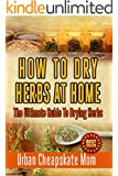 How To Dry Herbs At Home: The Ultimate Guide To Drying Herbs (Herb Gardening, Herbs And Spices, Condiment Recipes, Condiment Cookbook, Herbal Recipes, ... Mixing Herbs, Spices, Sauces, Barbecue)