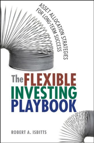The Flexible Investing Playbook: Asset Allocation Strategies for Long-Term Success By Robert Isbitts