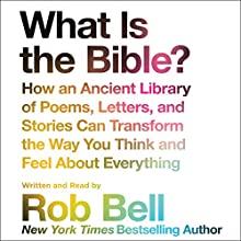 What Is the Bible?: How an Ancient Library of Poems, Letters, and Stories Can Transform the Way You Think and Feel About Everything Audiobook by Rob Bell Narrated by Rob Bell