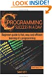 C Programming Success in a Day: Beginners' Guide To Fast, Easy And Efficient Learning Of C Programming