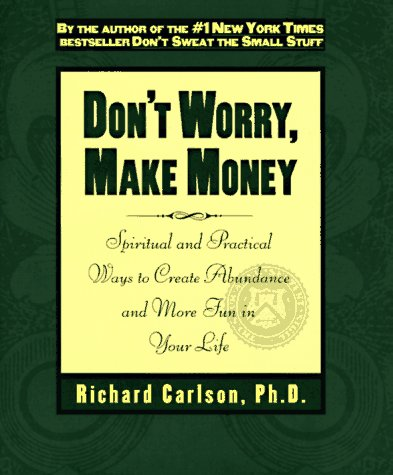 Don't Worry, Make Money: Spiritual & Practical Ways to Create Abundance andMore Fun in Your Life, Richard Carlson