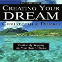 Creating Your Dream: Confidently Stepping into Your Own Brilliance (       UNABRIDGED) by Christopher Dorris Narrated by Chrisropher Dorris