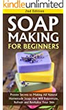Soap Making for Beginners 2nd Edition: Proven Secrets to Making All Natural Homemade Soaps that Will Rejuvenate, Refresh and Revitalize Your Skin: soap ... making books for Book 1) (English Edition)