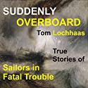 Suddenly Overboard: True Stories of Sailors in Fatal Trouble Audiobook by Tom Lochhaas Narrated by Ward Paxton