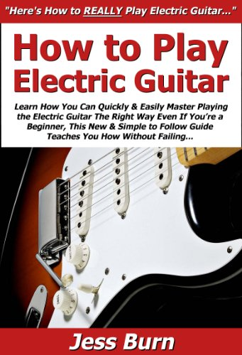 How To Play Electric Guitar: Learn How You Can Quickly & Easily Master Playing The Electric Guitar The Right Way Even If You'Re A Beginner, This New & Simple To Follow Guide Teaches You How