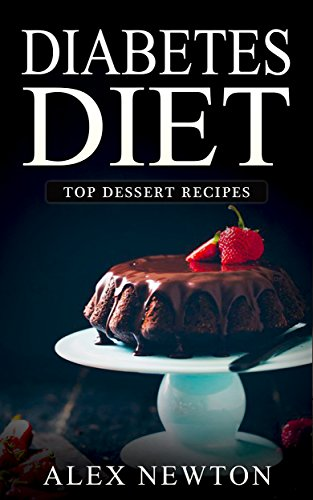 Diabetes Diet: The Step By Step Guide To Reverse Diabetes© with over 200+ Decadent Dessert Recipes - Diabetic Meal Plan (Diabetes Cure Cook Book) by Alex Newton