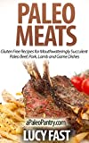 Paleo Meats: Gluten Free Recipes for Mouthwateringly Succulent Paleo Beef, Pork, Lamb and Game Dishes (Paleo Diet Solution Series)