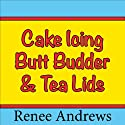 Cake Icing, Butt Budder and Tea Lids (A Romantic Comedy) (       UNABRIDGED) by Renee Andrews Narrated by Peggy Richardson