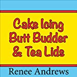 Cake Icing, Butt Budder and Tea Lids (A Romantic Comedy) | Renee Andrews