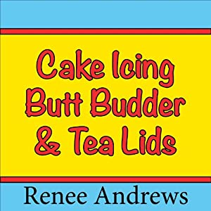 Cake Icing, Butt Budder and Tea Lids (A Romantic Comedy) | [Renee Andrews]