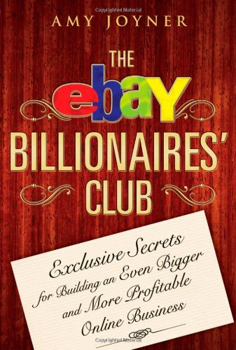 The eBay Billionaires' Club: Exclusive Secrets for Building an Even Bigger and More Profitable Online Business