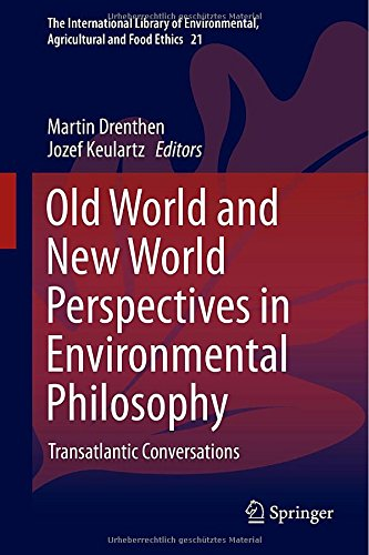 Old World And New World Perspectives In Environmental Philosophy: Transatlantic Conversations (The International Library Of Environmental, Agricultural And Food Ethics)