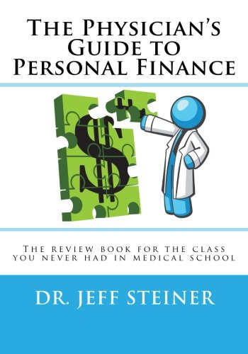 The Physician's Guide to Personal Finance: The review book for the class you never had in medical school