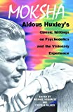 Moksha: Aldous Huxleys Classic Writings on Psychedelics and the Visionary Experience