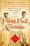 The First Fall Classic: The Red Sox, the Giants and the Cast of Players, Pugs and Politicos Who Re-Invented the World Series in 1912