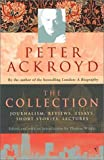 Peter Ackroyd: The Collection: Journalism, Reviews, Essays, Short Stories, Lectures (0099428946) by Ackroyd, Peter