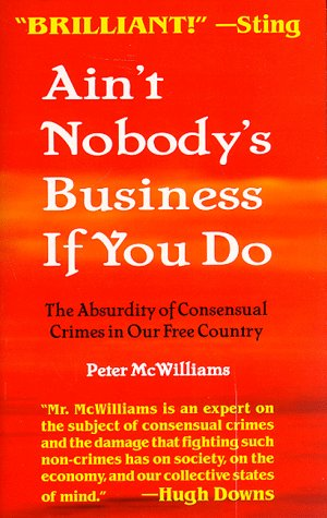 Ain't Nobody's Business If You Do : The Absurdity of Consensual Crimes in Our Free Country, PETER MCWILLIAMS