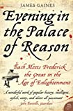 Evening in the Palace of Reason: Bach Meets Frederick the Great in the Age of Enlightenment by James Gaines (26-Feb-2010) Paperback