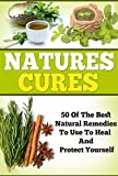 Natures Cures - 50 Of The BEST Natural Remedies To Heal And Protect Your Self (natures cures, grandmas cures, natural remedies Book 3)