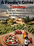 A Foodies Guide to Tuscany: Places, Flavours, Itineraries, Must Do for the Epicurian Explorer ; 20 Fabulous Recipes (A Foodies Guide Book 1)