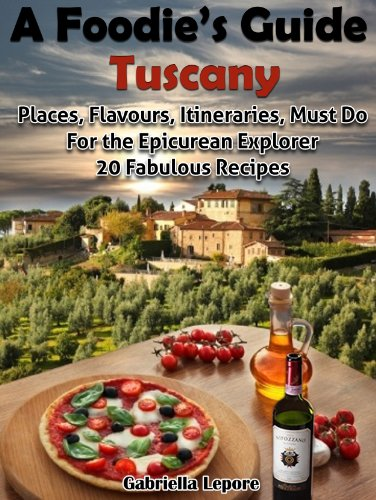 A Foodie's Guide to Tuscany: Places, Flavours, Itineraries, Must Do for the Epicurian Explorer ; 20 Fabulous Recipes (A Foodie's Guide Book 1) by Gabriella Lepore