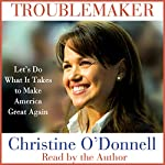 Troublemaker: Let's Do What It Takes to Make America Great Again | Christine O'Donnell
