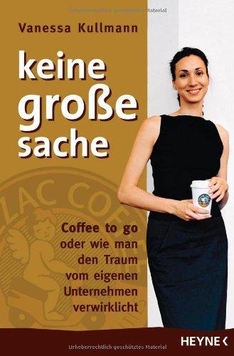 Kullmann Vanessa, keine große sache. Coffee to go oder wie man den Traum vom eigenen Unternehmen verwirklicht.