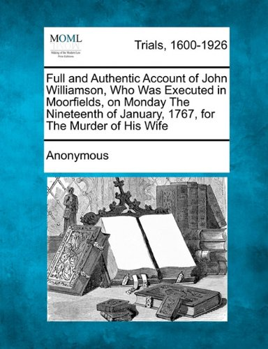 Full and Authentic Account of John Williamson, Who Was Executed in Moorfields, on Monday The Nineteenth of January, 1767, for The Murder of His Wife