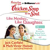 Chicken Soup for the Soul: Like Mother, Like Daughter - 36 Stories about Gratitude, Being There for Each Other, and Saying Goodbye | [Jack Canfield, Mark Victor Hansen, Amy Newmark (editor)]